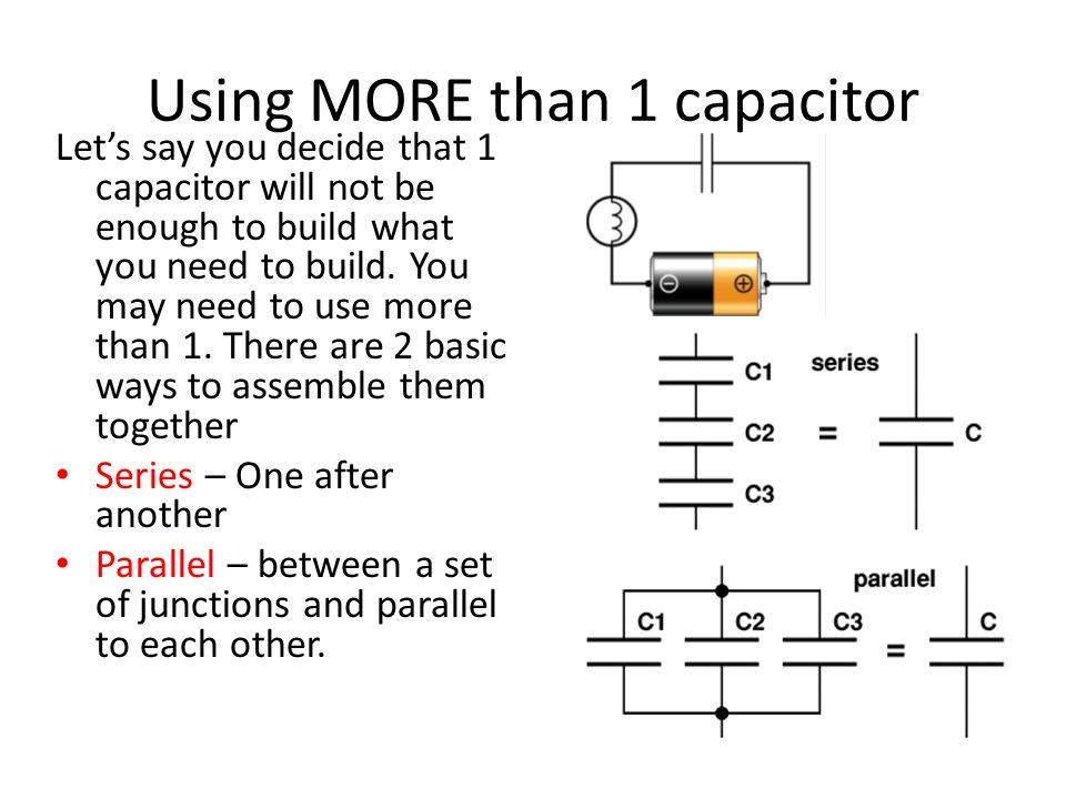 Using MORE than 1 capacitor Lets say you decide that 1 capacitor will not be enough to build what you need to build. You may need to use more than 1.