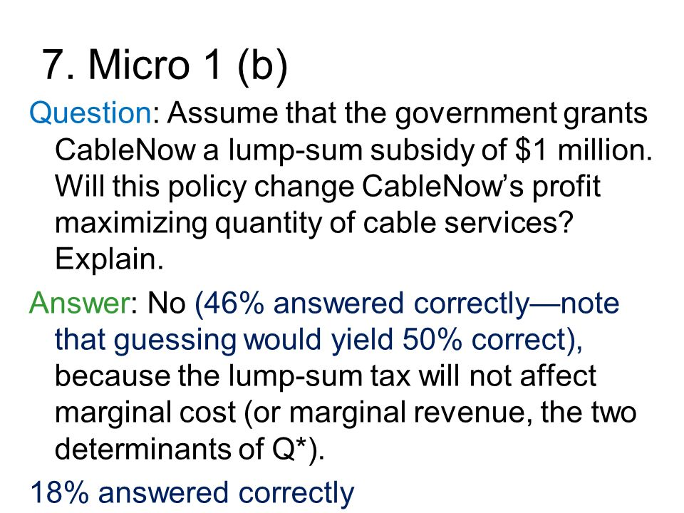 7. Micro 1 (b) Question: Assume that the government grants CableNow a lump-sum subsidy of $1 million. Will this policy change CableNows profit maximiz