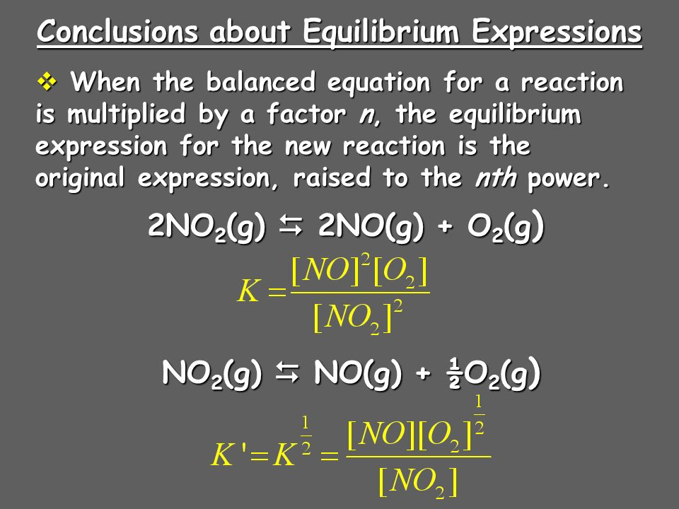 Conclusions about Equilibrium Expressions When the balanced equation for a reaction is multiplied by a factor n, the equilibrium expression for the new reaction is the original expression, raised to the nth power.