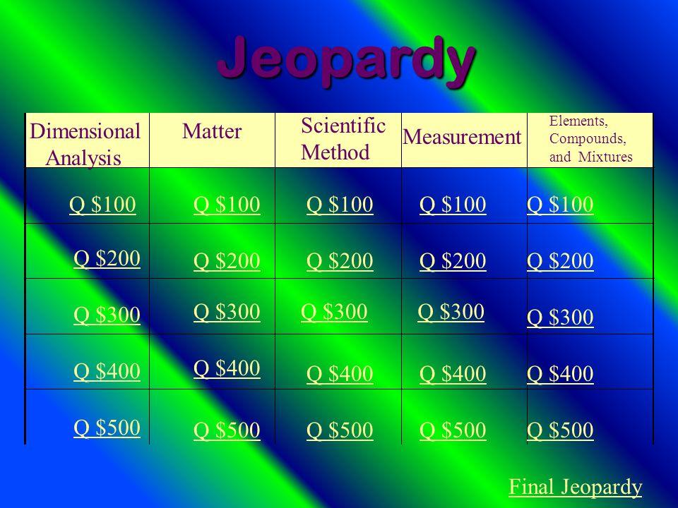 Dimensional Analysis Matter Scientific Method Measurement Elements, Compounds, and Mixtures Q $100 Q $200 Q $300 Q $400 Q $500 Q $100 Q $200 Q $300 Q $400 Q $500 Final JeopardyJeopardy