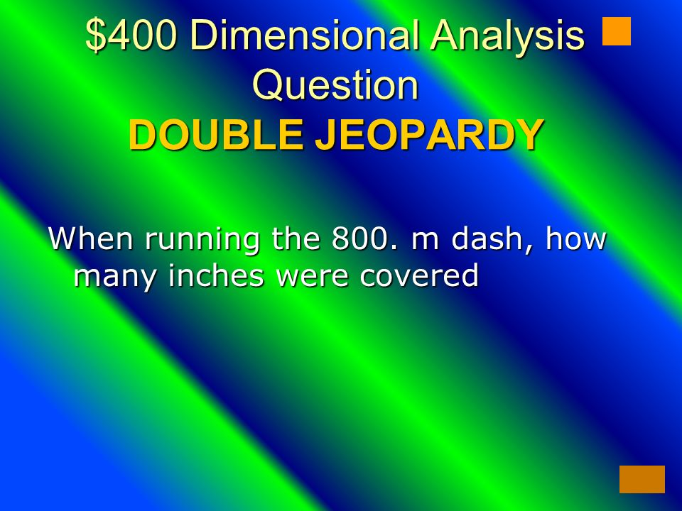 $400 Dimensional Analysis Question DOUBLE JEOPARDY When running the 800.