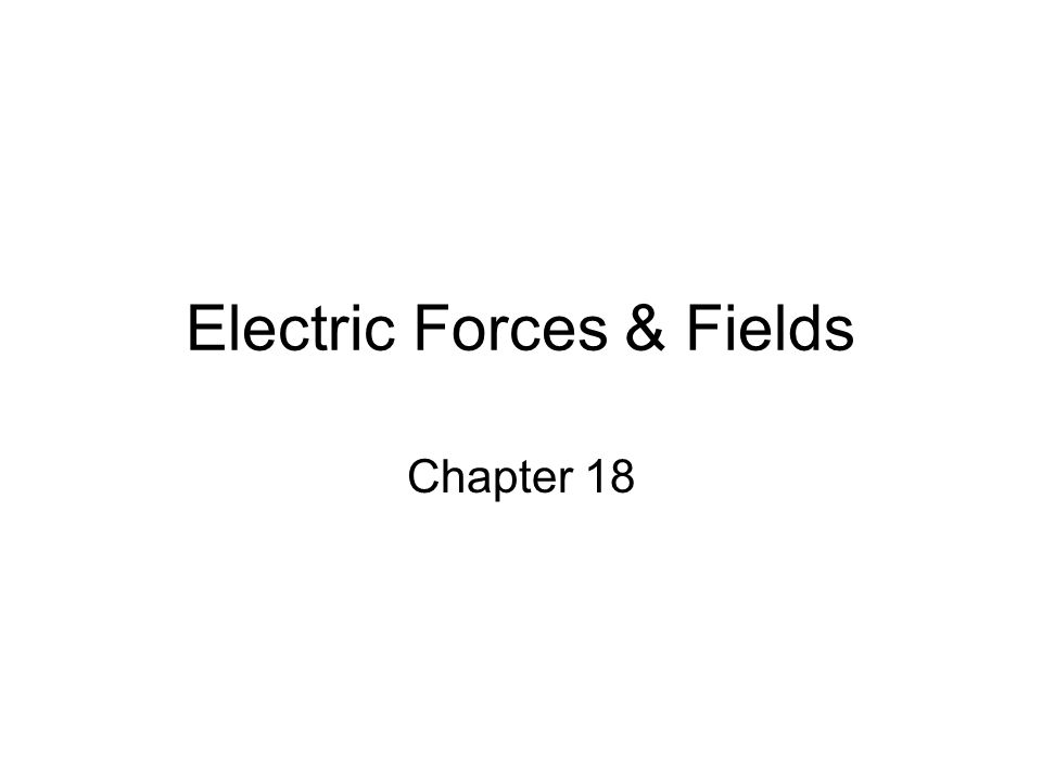 Electric Forces & Fields Chapter 18
