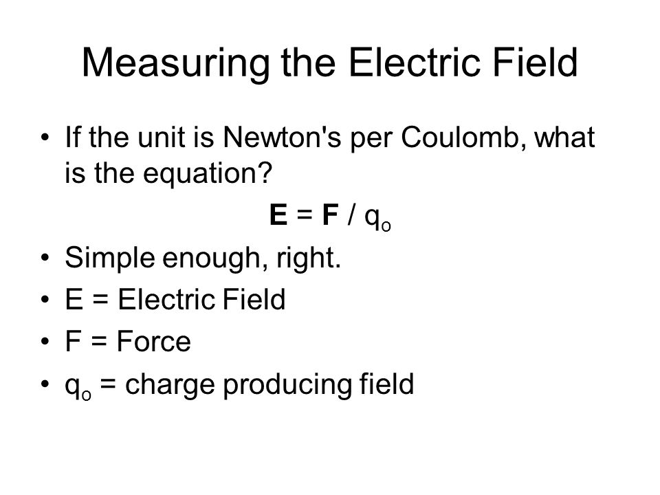 Measuring the Electric Field If the unit is Newton's per Coulomb, what is the equation? E = F / q o Simple enough, right. E = Electric Field F = Force