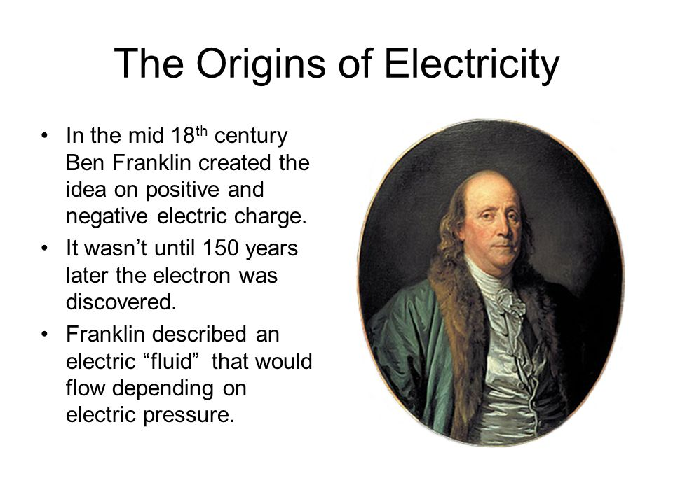 The Origins of Electricity In the mid 18 th century Ben Franklin created the idea on positive and negative electric charge. It wasnt until 150 years l