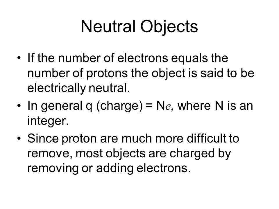 Neutral Objects If the number of electrons equals the number of protons the object is said to be electrically neutral. In general q (charge) = N e, wh