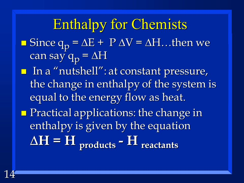13 Enthalpy (for nerds) n abbreviated H n H = E + PV (thats the definition) n Calculated at a constant pressure. H = E + P V H = E + P V n the heat at