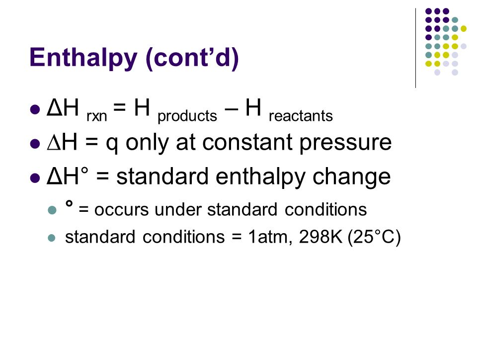 Enthalpy (contd) ΔH rxn = H products – H reactants H = q only at constant pressure ΔH° = standard enthalpy change ° = occurs under standard conditions