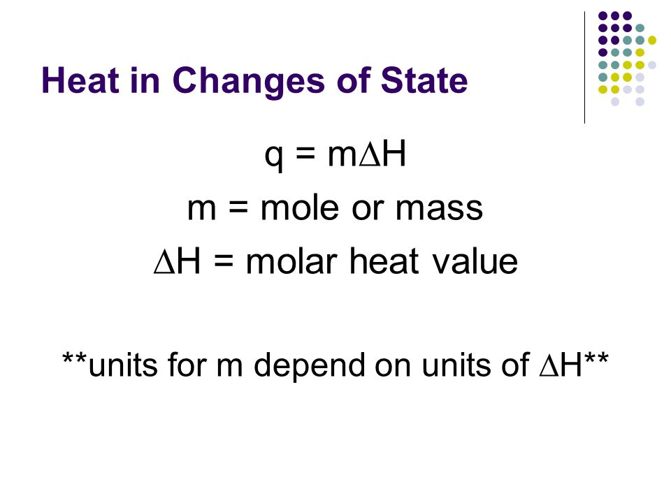 Heat in Changes of State q = m H m = mole or mass H = molar heat value **units for m depend on units of H**