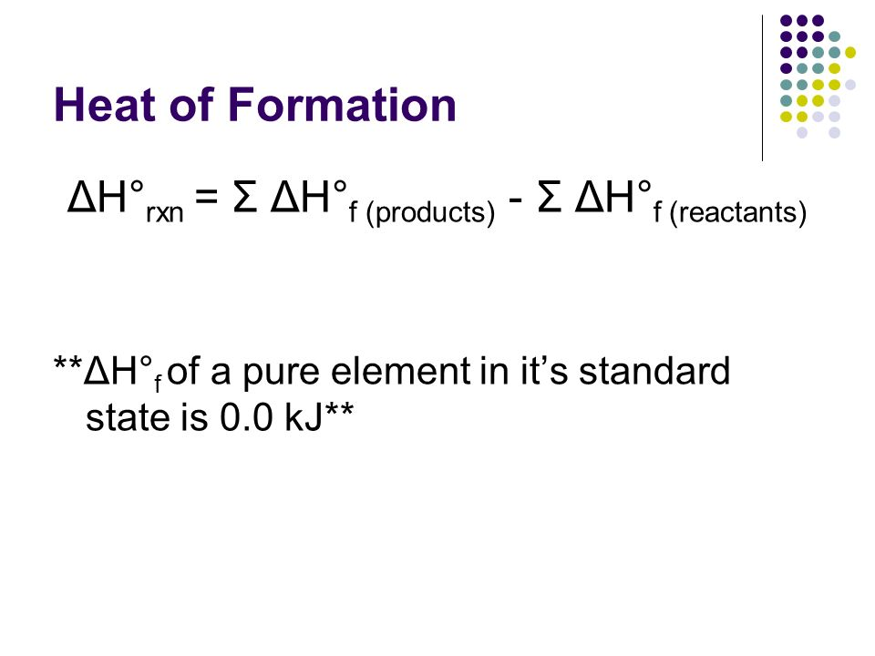 Heat of Formation ΔH° rxn = Σ ΔH° f (products) - Σ ΔH° f (reactants) **ΔH° f of a pure element in its standard state is 0.0 kJ**