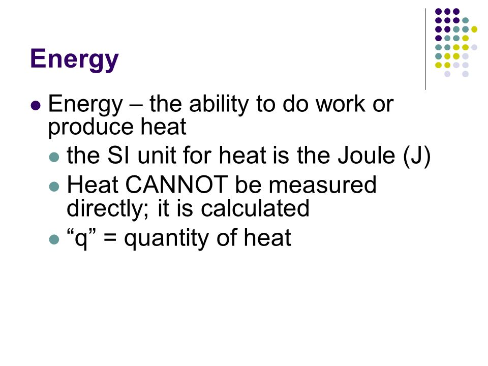 Energy Energy – the ability to do work or produce heat the SI unit for heat is the Joule (J) Heat CANNOT be measured directly; it is calculated q = qu