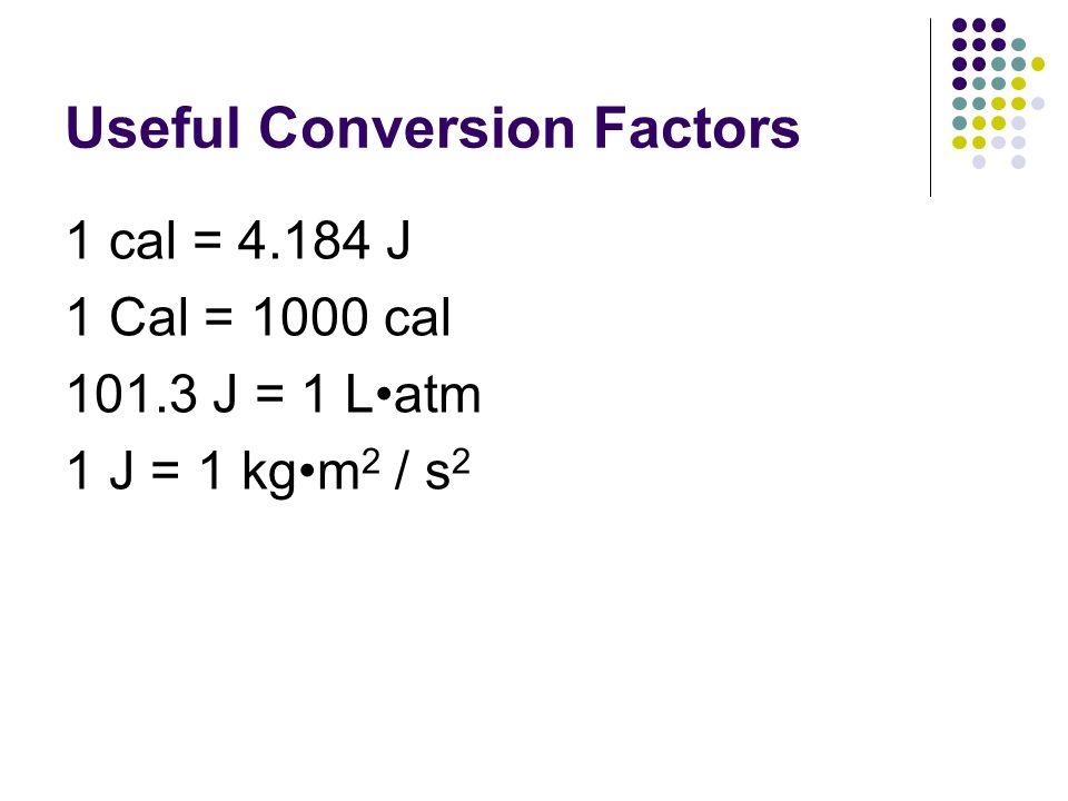 Useful Conversion Factors 1 cal = 4.184 J 1 Cal = 1000 cal 101.3 J = 1 Latm 1 J = 1 kgm 2 / s 2