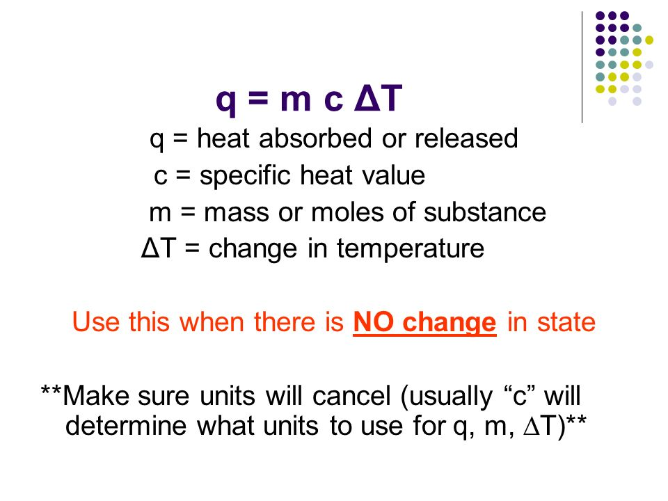 q = m c ΔT q = heat absorbed or released c = specific heat value m = mass or moles of substance ΔT = change in temperature Use this when there is NO c