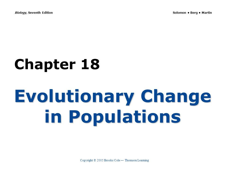 Copyright © 2005 Brooks/Cole Thomson Learning Biology, Seventh Edition Solomon Berg Martin Chapter 18 Evolutionary Change in Populations