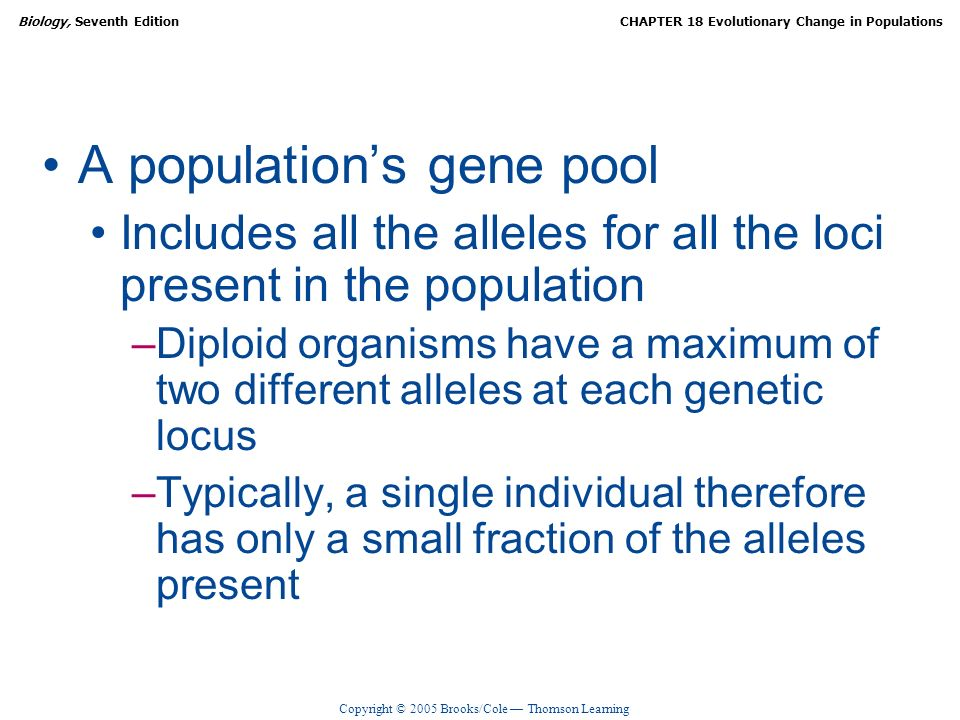 Copyright © 2005 Brooks/Cole Thomson Learning Biology, Seventh EditionCHAPTER 18 Evolutionary Change in Populations A populations gene pool Includes a