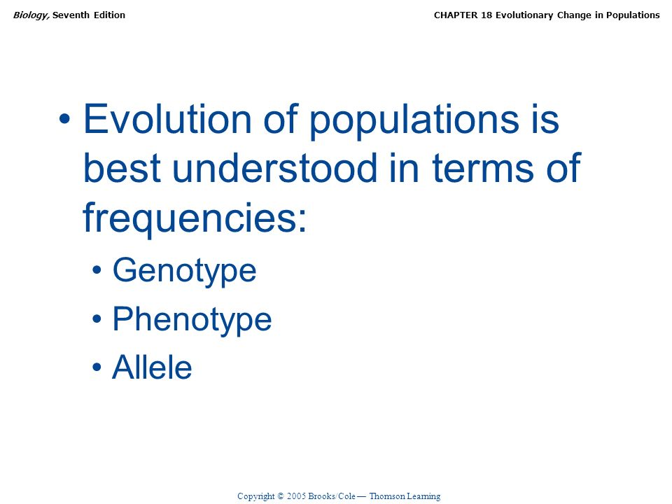 Copyright © 2005 Brooks/Cole Thomson Learning Biology, Seventh EditionCHAPTER 18 Evolutionary Change in Populations Evolution of populations is best u