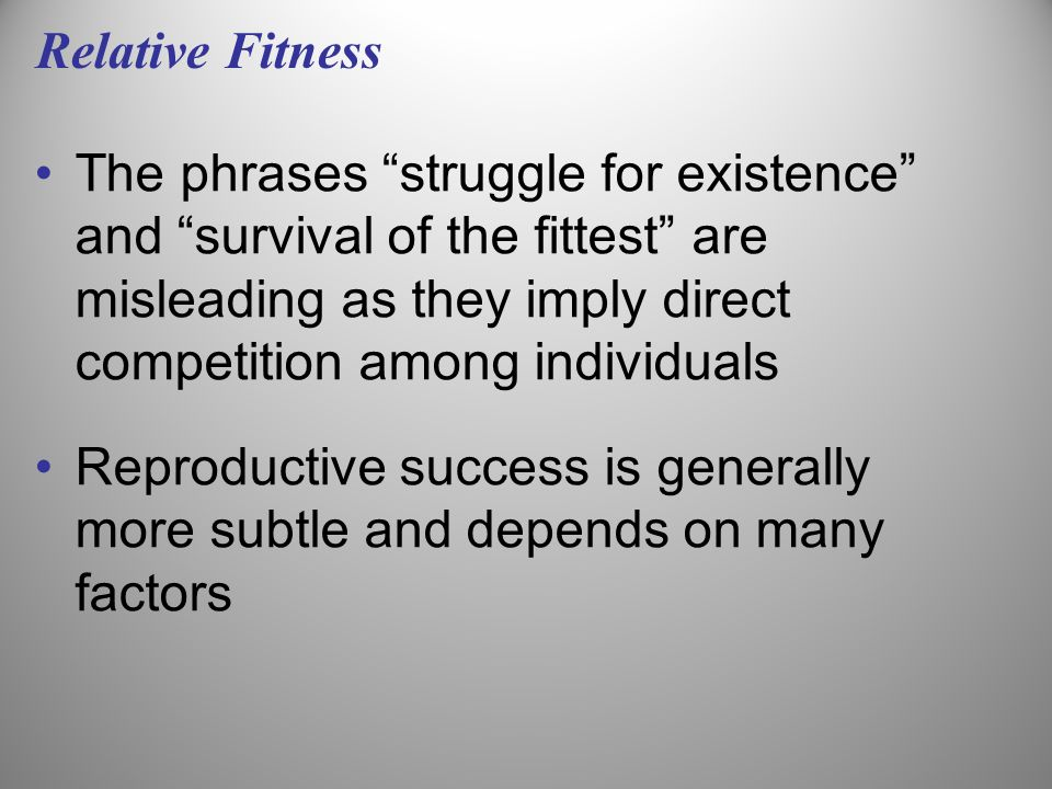 Relative Fitness The phrases struggle for existence and survival of the fittest are misleading as they imply direct competition among individuals Repr
