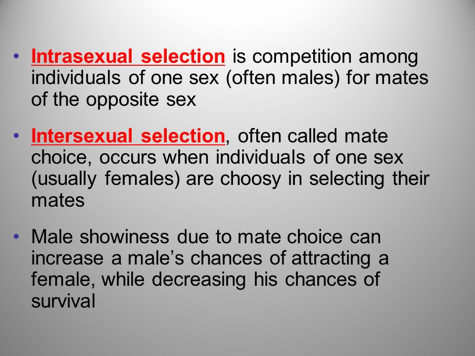Intrasexual selection is competition among individuals of one sex (often males) for mates of the opposite sex Intersexual selection, often called mate