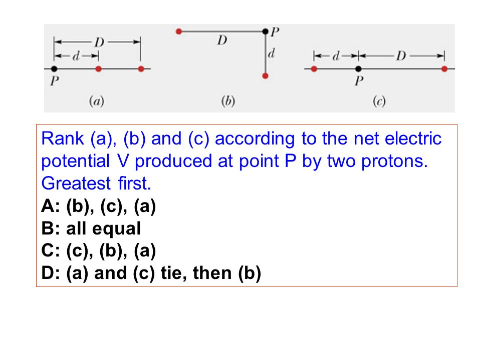 Rank (a), (b) and (c) according to the net electric potential V produced at point P by two protons. Greatest first. A: (b), (c), (a) B: all equal C: (