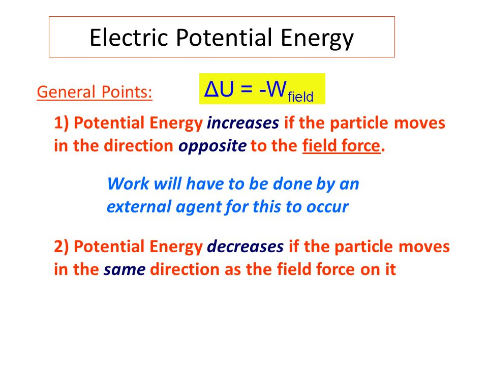 Electric Potential Energy General Points: 1) Potential Energy increases if the particle moves in the direction opposite to the field force. Work will