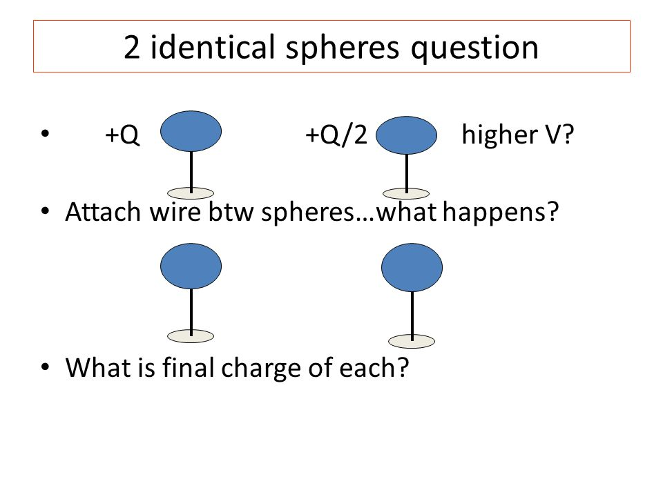 2 identical spheres question +Q+Q/2 higher V? Attach wire btw spheres…what happens? What is final charge of each?