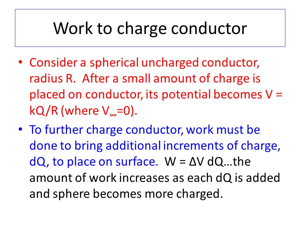 Work to charge conductor Consider a spherical uncharged conductor, radius R. After a small amount of charge is placed on conductor, its potential beco