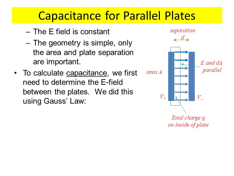 Capacitance for Parallel Plates –The E field is constant –The geometry is simple, only the area and plate separation are important. To calculate capac