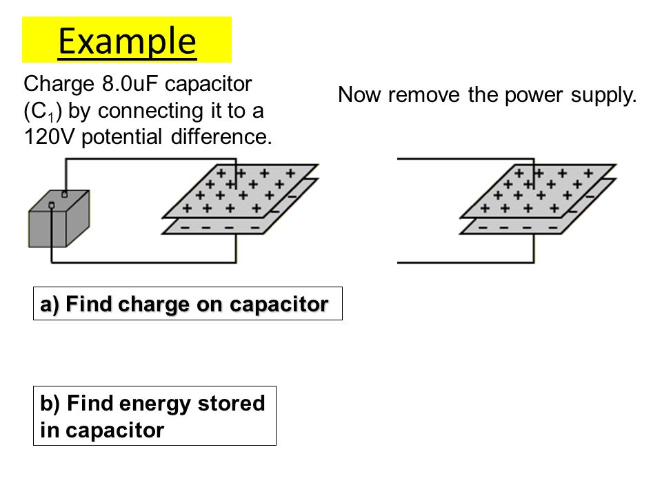Example a) Find charge on capacitor b) Find energy stored in capacitor Charge 8.0uF capacitor (C 1 ) by connecting it to a 120V potential difference.
