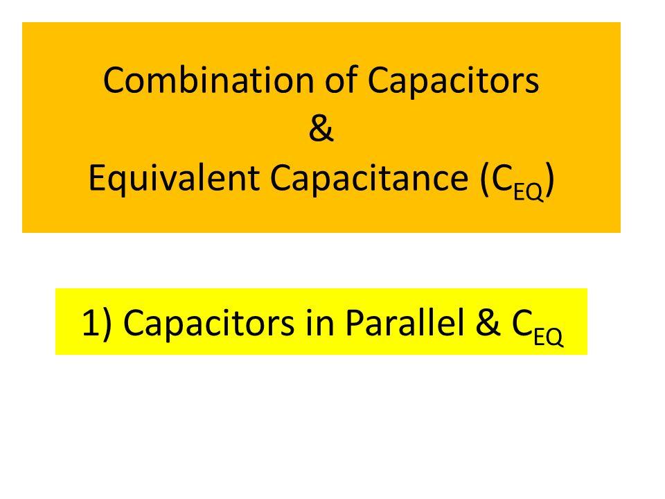 Combination of Capacitors & Equivalent Capacitance (C EQ ) 1) Capacitors in Parallel & C EQ