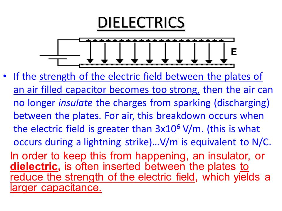 DIELECTRICS If the strength of the electric field between the plates of an air filled capacitor becomes too strong, then the air can no longer insulat