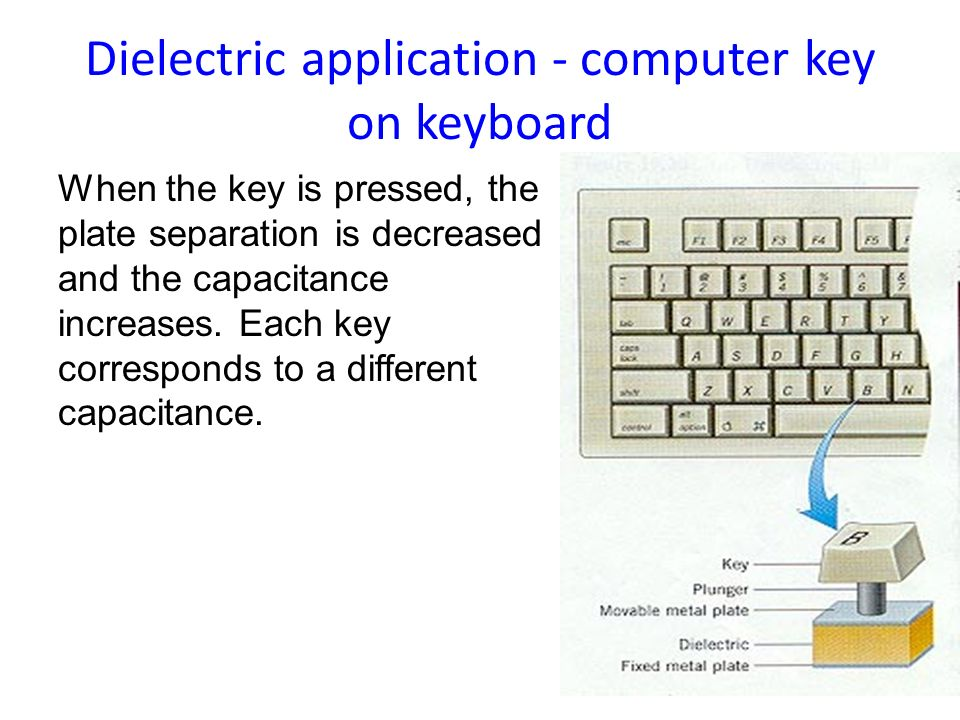 Dielectric application - computer key on keyboard When the key is pressed, the plate separation is decreased and the capacitance increases. Each key c