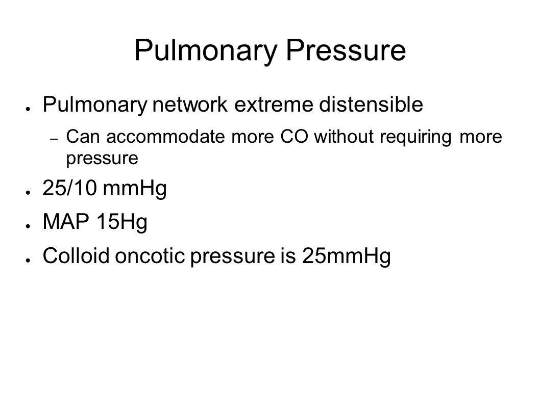 Pulmonary Pressure Pulmonary network extreme distensible – Can accommodate more CO without requiring more pressure 25/10 mmHg MAP 15Hg Colloid oncotic