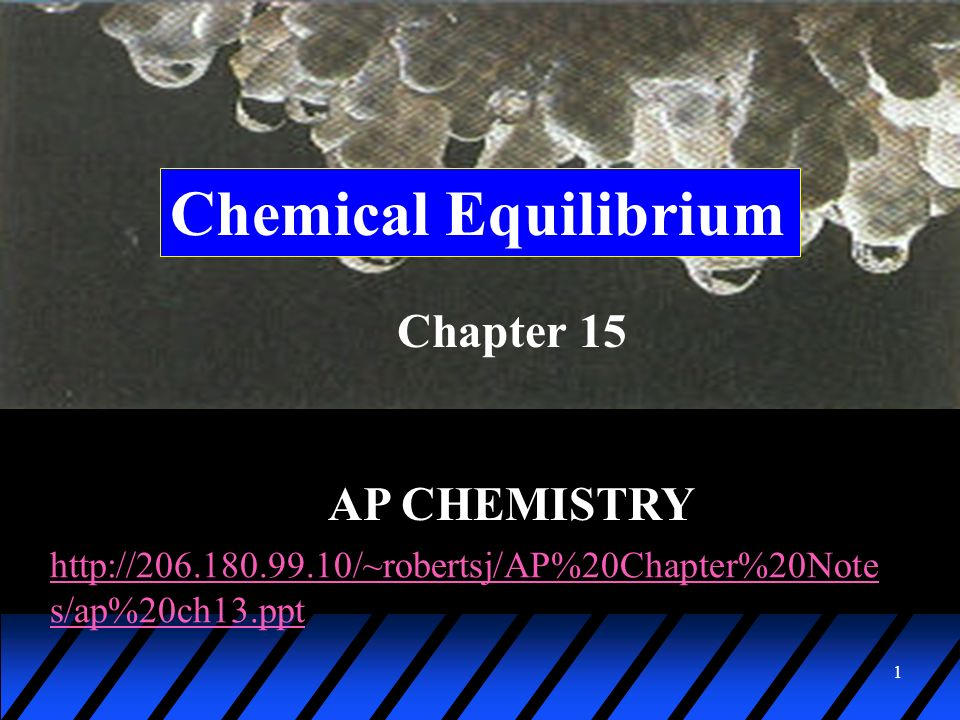1 Chemical Equilibrium Chapter 15 AP CHEMISTRY http://206.180.99.10/~robertsj/AP%20Chapter%20Note s/ap%20ch13.ppt