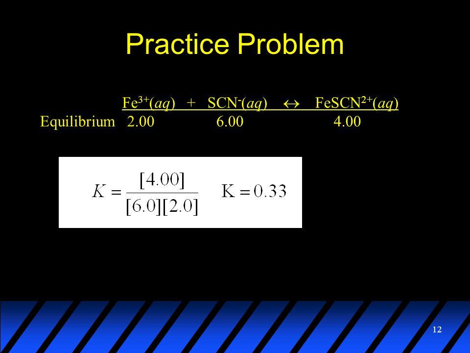 12 Practice Problem Fe 3+ (aq) + SCN - (aq) FeSCN 2+ (aq) Equilibrium 2.00 6.00 4.00