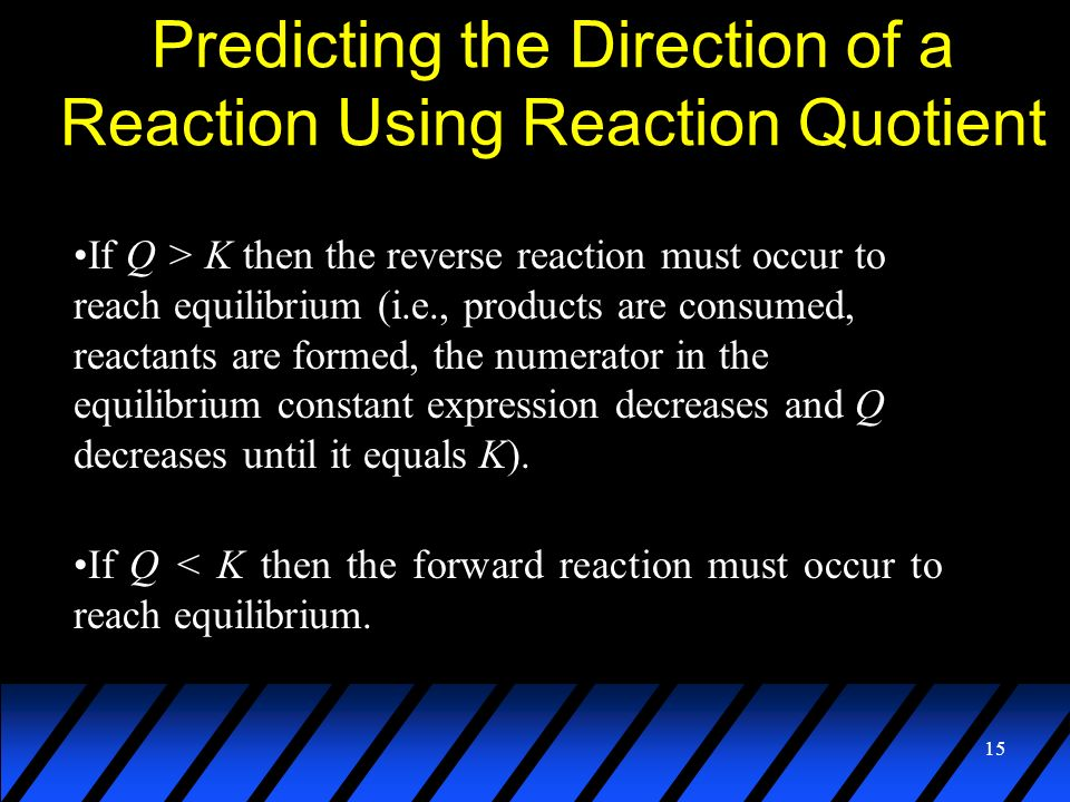 15 Predicting the Direction of a Reaction Using Reaction Quotient If Q > K then the reverse reaction must occur to reach equilibrium (i.e., products a