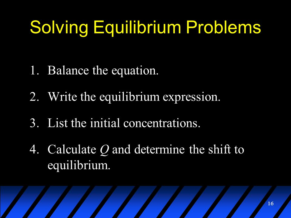 16 Solving Equilibrium Problems 1.Balance the equation. 2.Write the equilibrium expression. 3.List the initial concentrations. 4.Calculate Q and deter