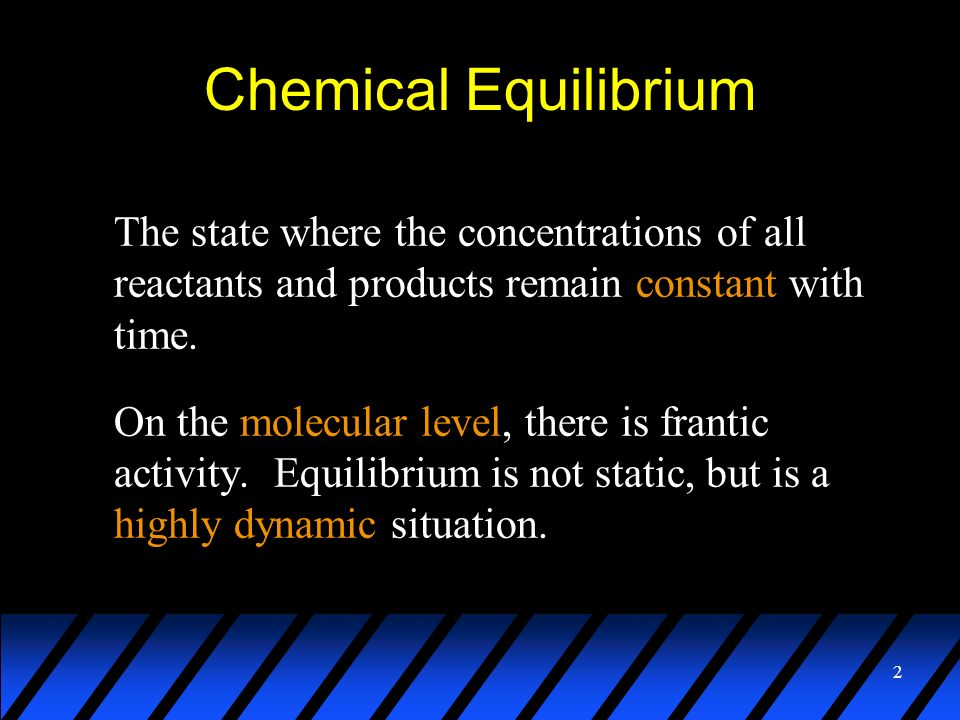 2 Chemical Equilibrium The state where the concentrations of all reactants and products remain constant with time. On the molecular level, there is fr
