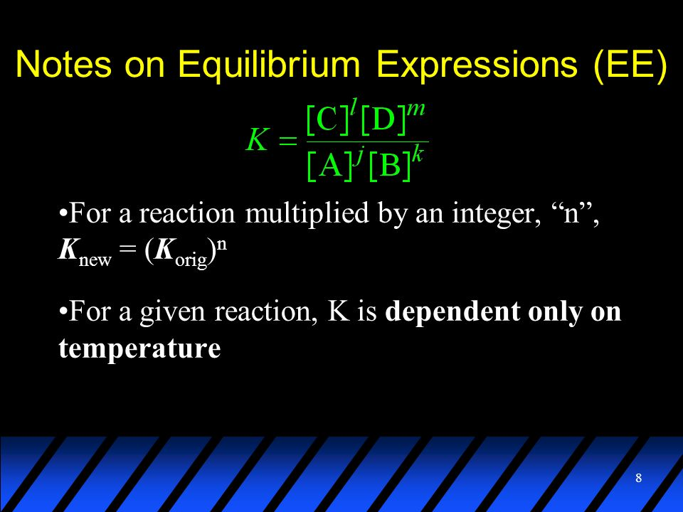 8 Notes on Equilibrium Expressions (EE) For a reaction multiplied by an integer, n, K new = (K orig ) n For a given reaction, K is dependent only on t