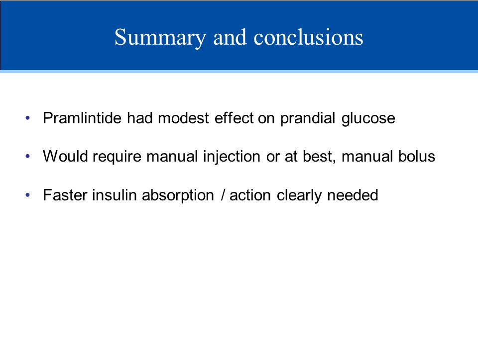 Summary and conclusions Pramlintide had modest effect on prandial glucose Would require manual injection or at best, manual bolus Faster insulin absor
