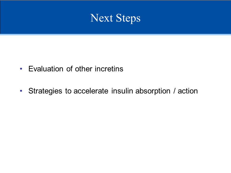 Next Steps Evaluation of other incretins Strategies to accelerate insulin absorption / action