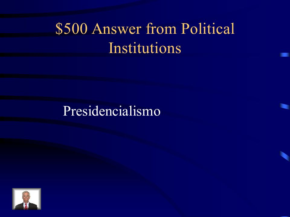 $500 Question from Political Institutions The large concentration of powers, formal and informal, in the hands of the president is referred to Mexican