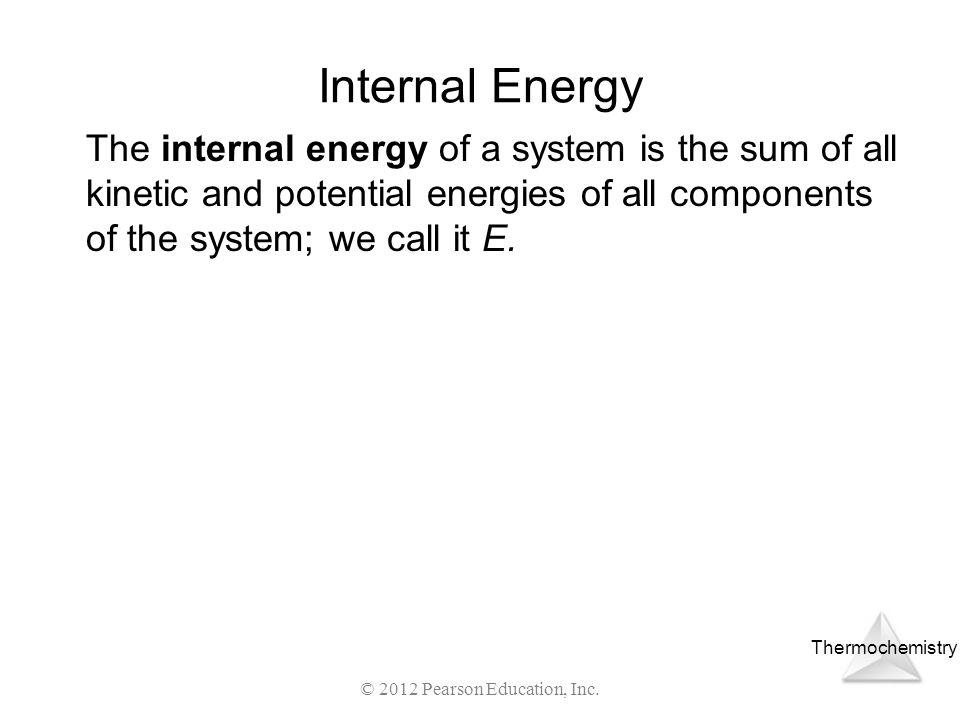 Thermochemistry © 2012 Pearson Education, Inc. Internal Energy The internal energy of a system is the sum of all kinetic and potential energies of all