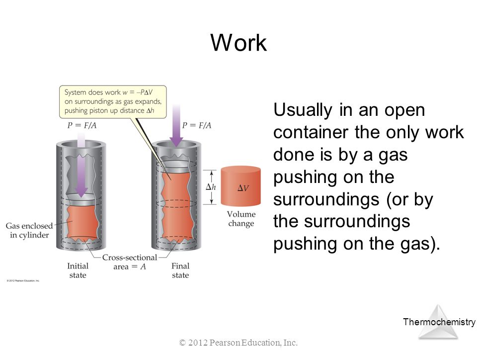 Thermochemistry © 2012 Pearson Education, Inc. Work Usually in an open container the only work done is by a gas pushing on the surroundings (or by the