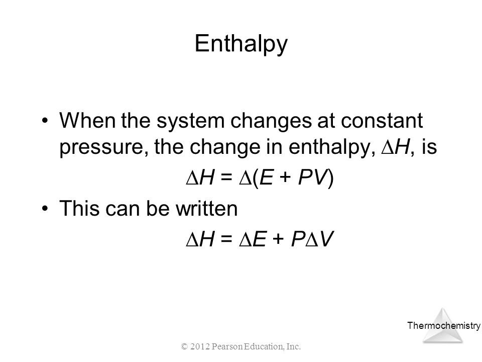 Thermochemistry © 2012 Pearson Education, Inc. Enthalpy When the system changes at constant pressure, the change in enthalpy, H, is H = (E + PV) This