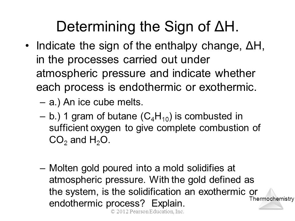 Thermochemistry Determining the Sign of ΔH. Indicate the sign of the enthalpy change, ΔH, in the processes carried out under atmospheric pressure and