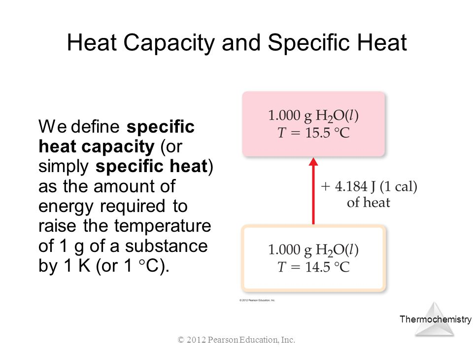 Thermochemistry © 2012 Pearson Education, Inc. Heat Capacity and Specific Heat We define specific heat capacity (or simply specific heat) as the amoun