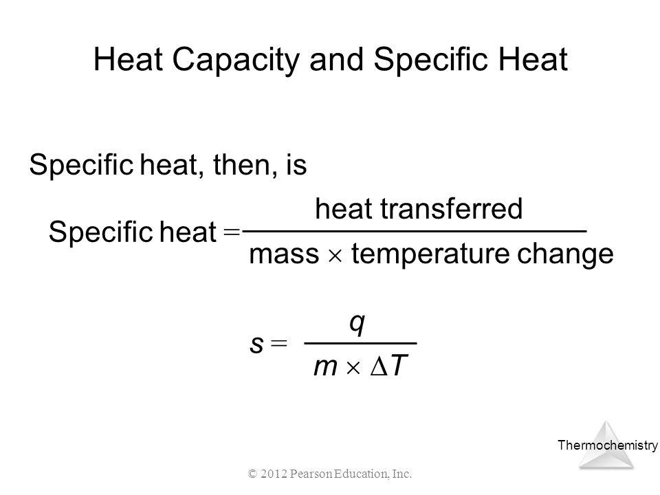Thermochemistry © 2012 Pearson Education, Inc. Heat Capacity and Specific Heat Specific heat, then, is Specific heat = heat transferred mass temperatu