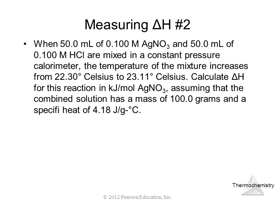 Thermochemistry Measuring ΔH #2 When 50.0 mL of 0.100 M AgNO 3 and 50.0 mL of 0.100 M HCl are mixed in a constant pressure calorimeter, the temperatur