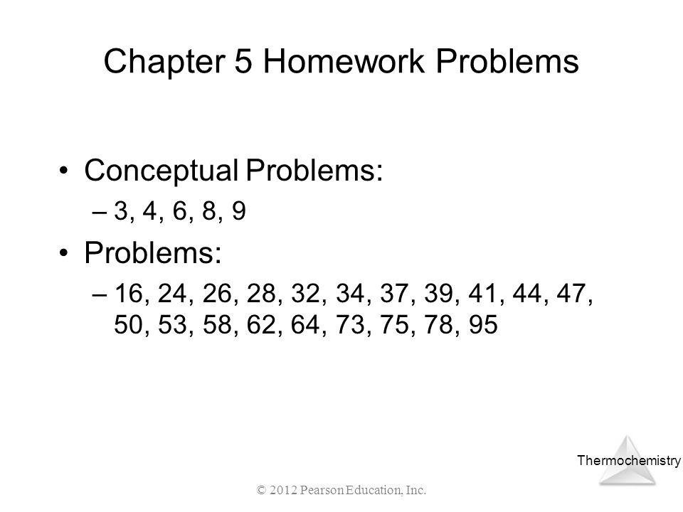 Thermochemistry Chapter 5 Homework Problems Conceptual Problems: –3, 4, 6, 8, 9 Problems: –16, 24, 26, 28, 32, 34, 37, 39, 41, 44, 47, 50, 53, 58, 62,