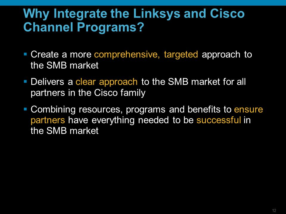 12 Why Integrate the Linksys and Cisco Channel Programs? Create a more comprehensive, targeted approach to the SMB market Delivers a clear approach to
