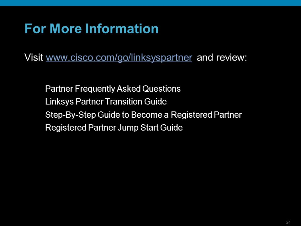 24 For More Information Visit   and review:  Partner Frequently Asked Questions Linksys Partner Transition Guide Step-By-Step Guide to Become a Registered Partner Registered Partner Jump Start Guide